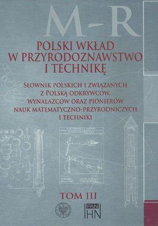 Okładka książki Polski wkład w przyrodoznawstwo i technikę. Tom 3 M-R
