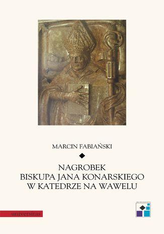 Okładka książki/ebooka Nagrobek biskupa Jana Konarskiego w katedrze na Wawelu