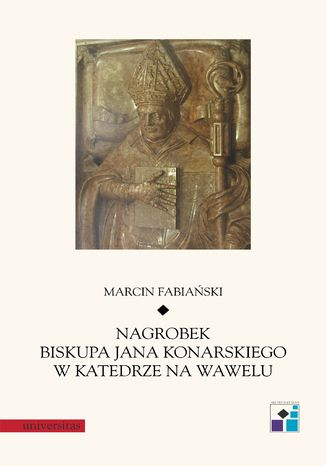 Okładka książki Nagrobek biskupa Jana Konarskiego w katedrze na Wawelu