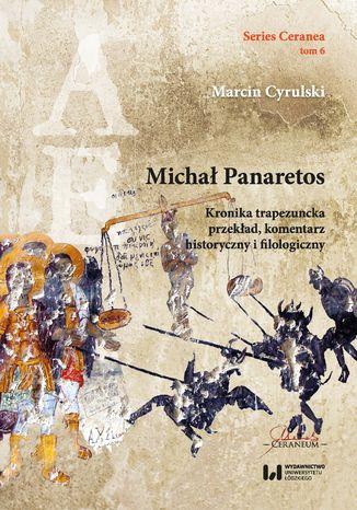 Okładka książki Michał Panaretos. Kronika trapezuncka - przekład, komentarz historyczny i filologiczny (Series Ceranea, tom 6)