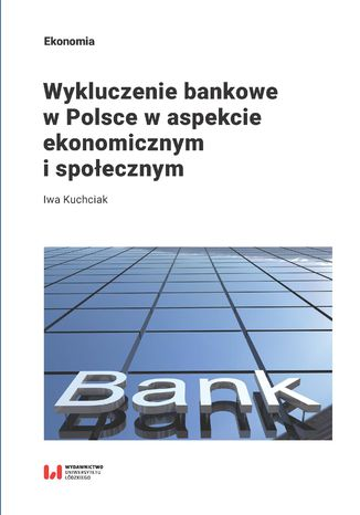 Okładka książki/ebooka Wykluczenie bankowe w Polsce w aspekcie ekonomicznym i społecznym