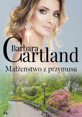 Okładka książki Ponadczasowe historie miłosne Barbary Cartland. Małżeństwo z przymusu - Ponadczasowe historie miłosne Barbary Cartland (#64)