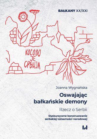 Okładka książki Oswajając bałkańskie demony. Rzecz o Serbii. Dyskursywne konstruowanie serbskiej tożsamości narodowej