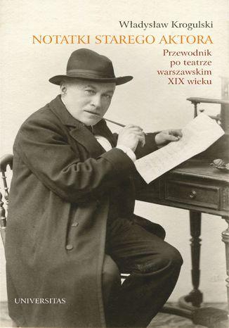 Okładka książki/ebooka Notatki starego aktora. Przewodnik po teatrze warszawskim XIX wieku