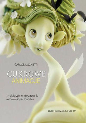 Okładka książki Cukrowe animacje. 14 pięknych tortów z ręcznie modelowanymi figurkami