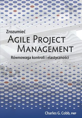 Okładka książki/ebooka Zrozumieć Agile Project Management. Równowaga kontroli i elastyczności