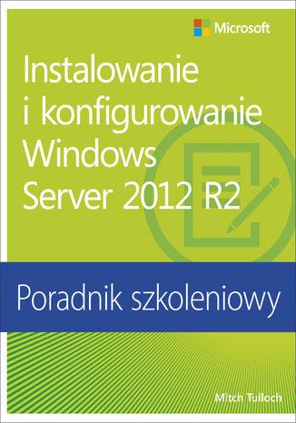 Okładka książki Instalowanie i konfigurowanie Windows Server 2012 R2 Poradnik szkoleniowy