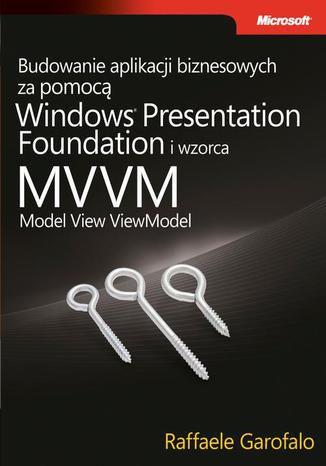 Okładka książki Budowanie aplikacji biznesowych za pomocą Windows Presentation Foundation i wzorca Model View ViewM