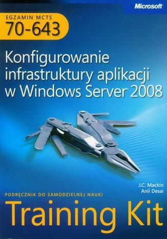 Okładka książki Egzamin MCTS 70-643 Konfigurowanie infrastruktury aplikacji w Windows Server 2008
