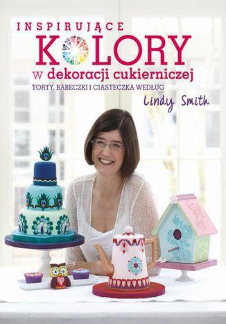 Okładka książki Inspirujące kolory w dekoracjach cukierniczych torty, babeczki i ciasteczka według Lindy Smith