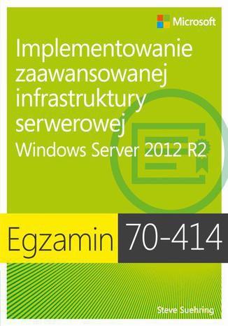 Okładka książki/ebooka Egzamin 70-414: Implementowanie zaawansowanej infrastruktury serwerowej Windows Server 2012 R2. Windows Server 2012 R2