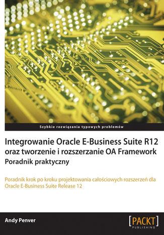Okładka książki Integrowanie Oracle E-Business Suite R12 oraz tworzenie i rozszerzanie OA Framework. Poradnik praktyczny. Poradnik praktyczny