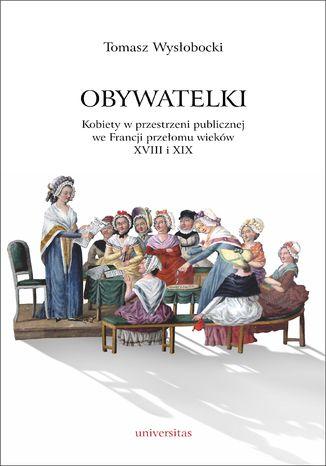 Okładka książki Obywatelki. Kobiety w przestrzeni publicznej we Francji przełomu wieków XVIII i XIX