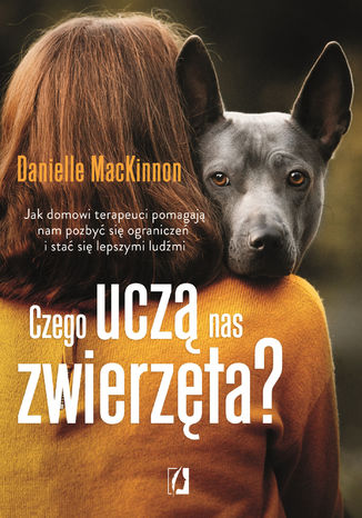 Okładka książki Czego uczą nas zwierzęta? Jak domowi terapeuci pomagają nam pozbyć się ograniczeń i stać się lepszymi ludźmi