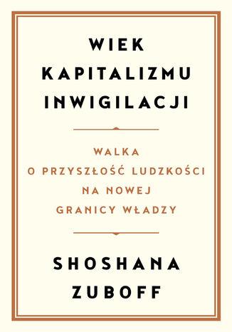 Okładka książki Wiek kapitalizmu inwigilacji. Walka o przyszłość ludzkości na nowej granicy władzy