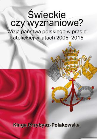 Okładka książki/ebooka Świeckie czy wyznaniowe? Wizja państwa polskiego w prasie katolickiej w latach 2005-2015