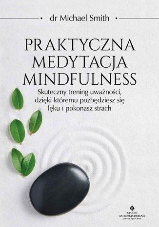 Okładka książki Praktyczna medytacja mindfulness. Skuteczny trening uważności, dzięki któremu pozbędziesz się lęku i pokonasz strach
