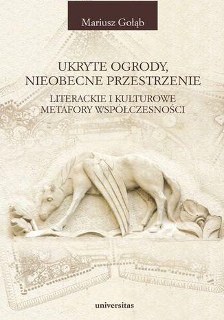 Okładka książki/ebooka Ukryte ogrody, nieobecne przestrzenie. Literackie i kulturowe metafory współczesności