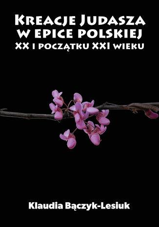 Okładka książki Kreacje Judasza w prozie polskiej XX i początku XXI wieku