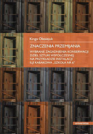 Okładka książki Znaczenia przemijania. Wybrane zagadnienia konserwacji dzieł sztuki współczesnej na przykładzie instalacji Ilji Kabakowa 'Szkoła nr 6'