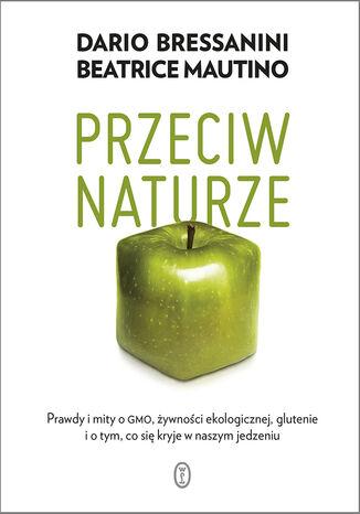 Okładka książki/ebooka Przeciw naturze. Prawdy i mity o GMO, żywności ekologicznej, glutenie i o tym, co się kryje w naszym jedzeniu