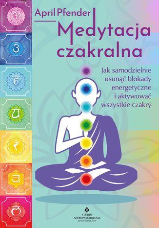Okładka książki/ebooka Medytacja czakralna. Jak samodzielnie usunąć blokady energetyczne i aktywować wszystkie czakry