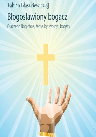 Okładka książki/ebooka Błogosławiony bogacz. Dlaczego Bóg chce, żebyś był wolny i bogaty