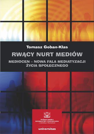 Okładka książki Rwący nurt mediów. Mediocen - nowa faza mediatyzacji życia społecznego. Pisma z lat 2012-2020