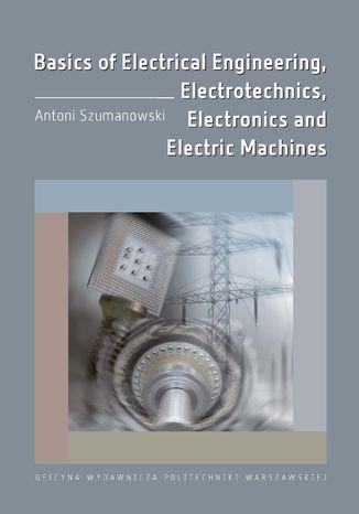 Okładka książki/ebooka Basics of Electrical Engineering, Electrotechnics, Electronics and Electric Machines