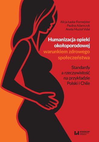 Okładka książki Humanizacja opieki okołoporodowej warunkiem zdrowego społeczeństwa. Standardy a rzeczywistość na przykładzie Polski i Chile