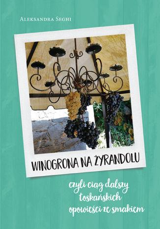 Okładka książki Winogrona na żyrandolu ciąg dalszy toskańskich opowieści ze smakiem