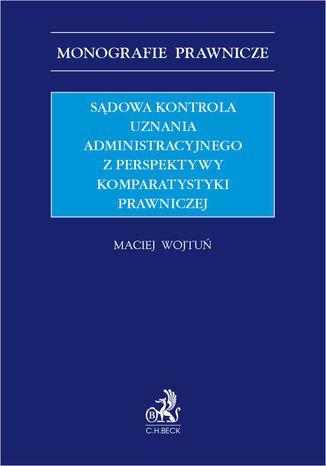 Okładka książki Sądowa kontrola uznania administracyjnego z perspektywy komparatystyki prawniczej