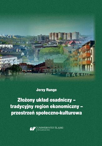 Okładka książki/ebooka Złożony układ osadniczy - tradycyjny region ekonomiczny - przestrzeń społeczno‐kulturowa