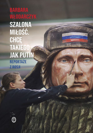 Okładka książki Szalona miłość. Chcę takiego jak Putin. Reportaże z Rosji