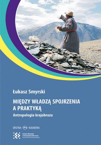 Okładka książki Między władzą spojrzenia a praktyką. Antropologia krajobrazu