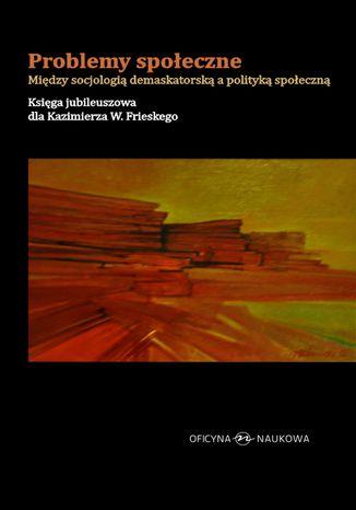 Okładka książki/ebooka Problemy społeczne. Między socjologią demaskatorską a polityką społeczną. Księga jubileuszowa dla Kazimierza W. Frieskego