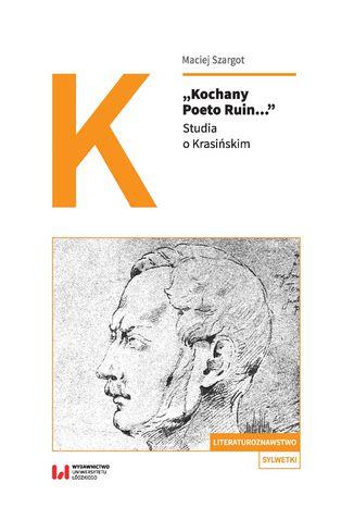 """Kochany Poeto Ruin..."". Studia o Krasińskim"