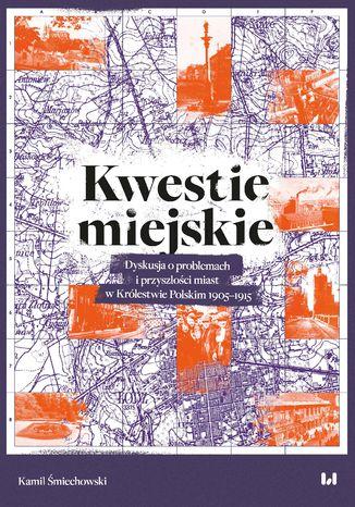 Kwestie miejskie. Dyskusja o problemach i przyszłości miast w Królestwie Polskim 1905-1915