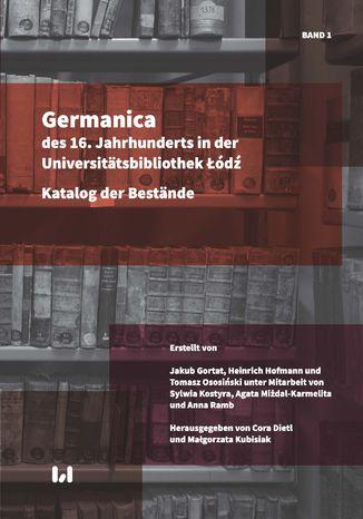 Okładka książki/ebooka Germanica des 16. Jahrhunderts in der Universitätsbibliothek Łódź. Katalog der Bestände. Band 1