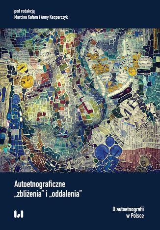 Okładka książki Autoetnograficzne 'zbliżenia' i 'oddalenia'. O autoetnografii w Polsce