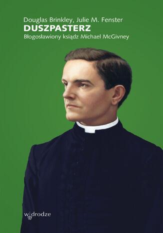 Okładka książki Duszpasterz. Błogosławiony Ksiądz Michael McGivney