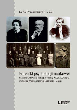 Okładka książki Początki psychologii naukowej na ziemiach polskich na przełomie XIX i XX wieku w świetle prasy Królestwa Polskiego i Galicji