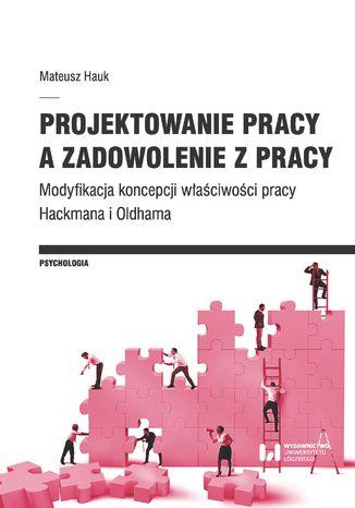 Okładka książki/ebooka Projektowanie pracy a zadowolenie z pracy. Modyfikacja koncepcji właściwości pracy Hackmana i Oldhama