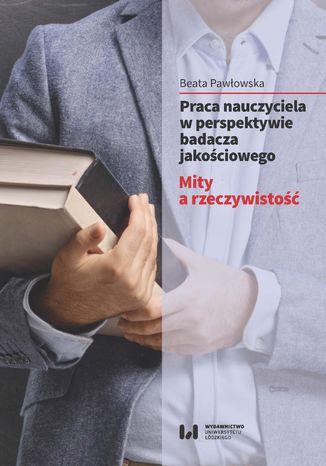 Okładka książki Praca nauczyciela w perspektywie badacza jakościowego. Mity a rzeczywistość