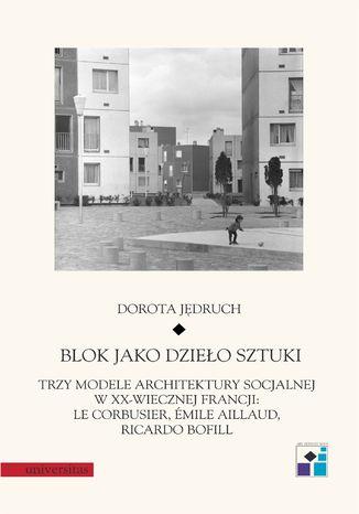 Blok jako dzieło sztuki. Trzy modele architektury socjalnej w XX-wiecznej Francji: Le Corbusier, Emile Aillaud, Ricardo Bofill