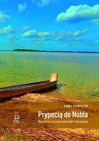 Okładka książki Prypecią do Nobla. Reportaż z krainy mokradeł i bursztynu