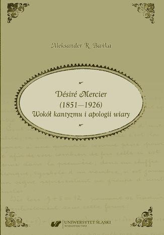 Okładka książki Désiré Mercier (1851-1926). Wokół kantyzmu i apologii wiary