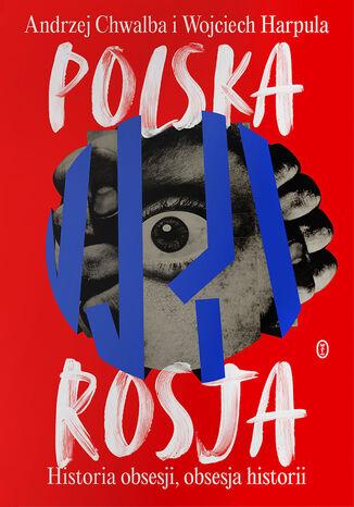 Okładka książki Polska-Rosja. Historia obsesji, obsesja historii