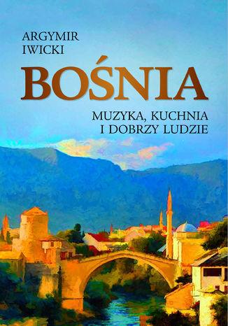 Okładka książki Bośnia. Muzyka, kuchnia i dobrzy ludzie