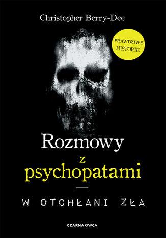 Okładka książki Rozmowy z psychopatami. W otchłani zła